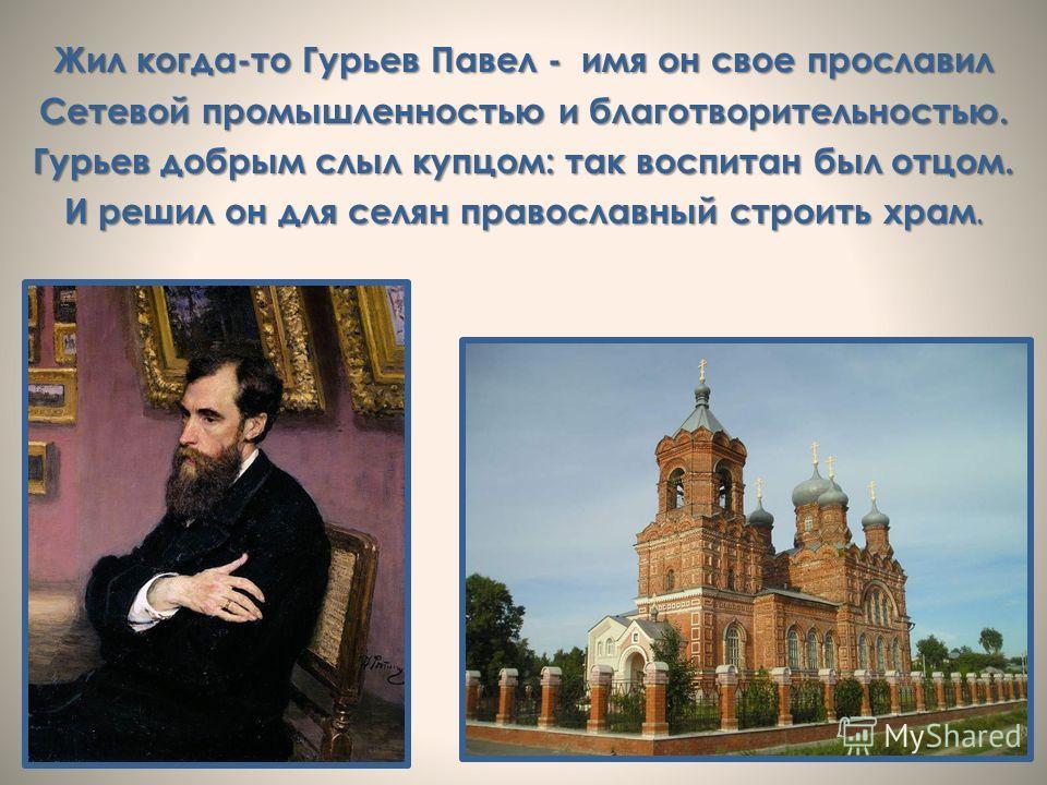 Жил когда-то Гурьев Павел - имя он свое прославил Сетевой промышленностью и благотворительностью. Гурьев добрым слыл купцом: так воспитан был отцом. И решил он для селян православный строить храм.