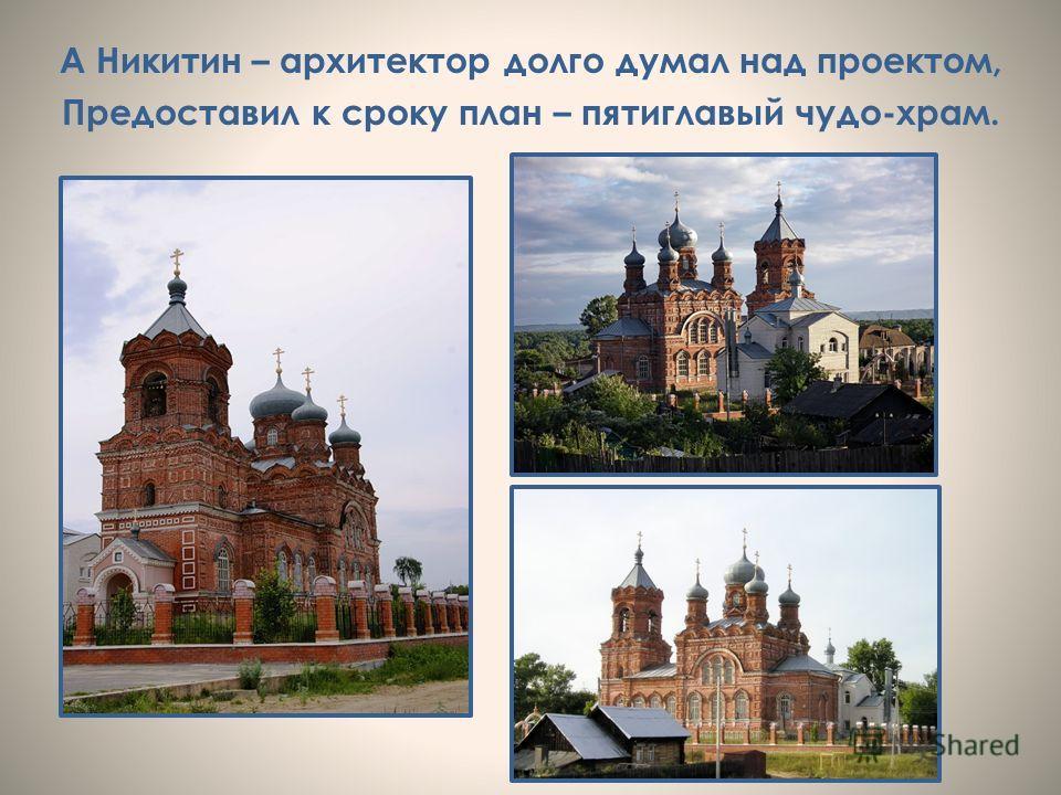 А Никитин – архитектор долго думал над проектом, Предоставил к сроку план – пятиглавый чудо-храм.