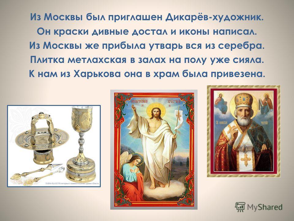 Из Москвы был приглашен Дикарёв-художник. Он краски дивные достал и иконы написал. Из Москвы же прибыла утварь вся из серебра. Плитка метлахская в залах на полу уже сияла. К нам из Харькова она в храм была привезена.