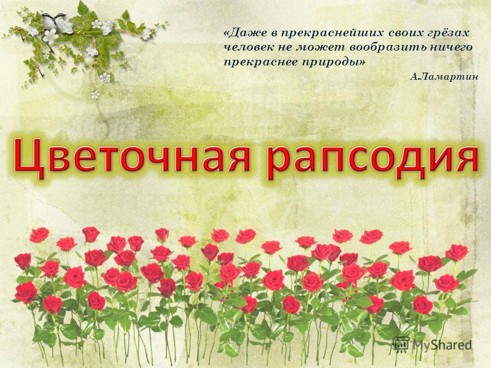 «Даже в прекраснейших своих грёзах человек не может вообразить ничего прекраснее природы» А.Ламартин