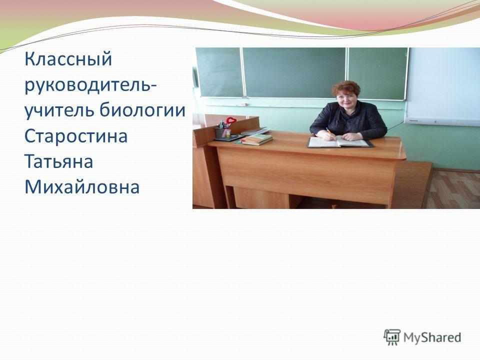 Классный руководитель- учитель биологии Старостина Татьяна Михайловна