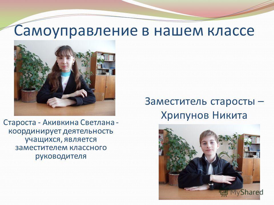 Самоуправление в нашем классе Староста - Акивкина Светлана - координирует деятельность учащихся, является заместителем классного руководителя Заместитель старосты – Хрипунов Никита