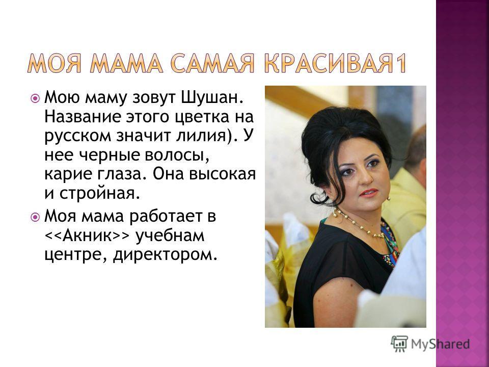 Мою маму зовут Шушан. Название этого цветка на русском значит лилия). У нее черные волосы, карие глаза. Она высокая и стройная. Моя мама работает в > учебнам центре, директором.