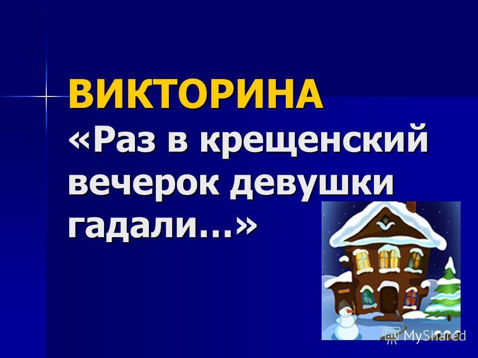 ВИКТОРИНА «Раз в крещенский вечерок девушки гадали…»