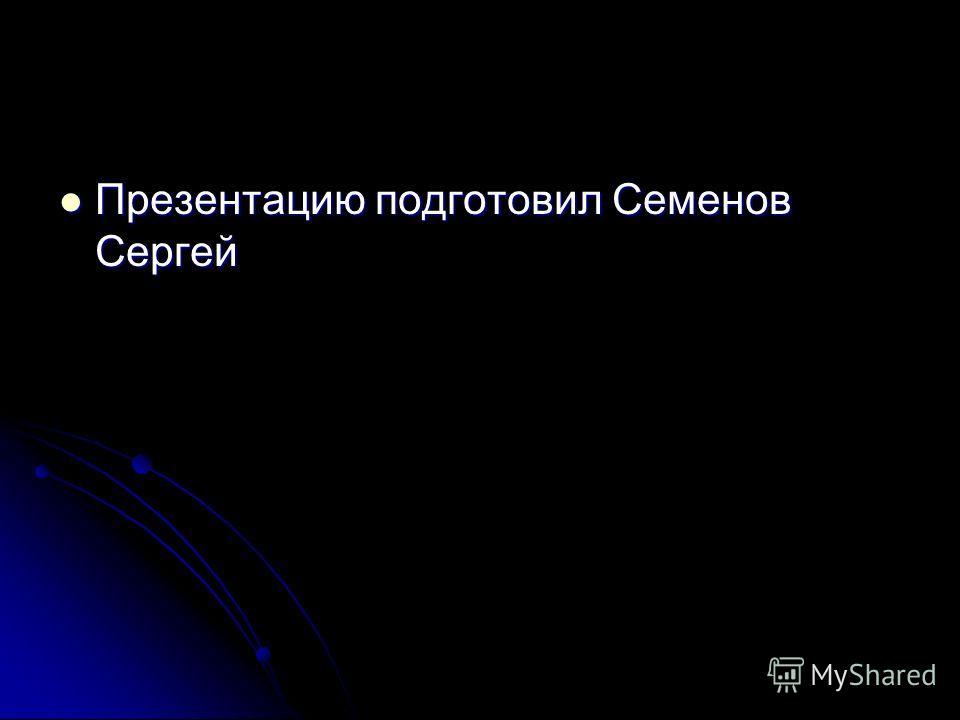 Презентацию подготовил Семенов Сергей Презентацию подготовил Семенов Сергей