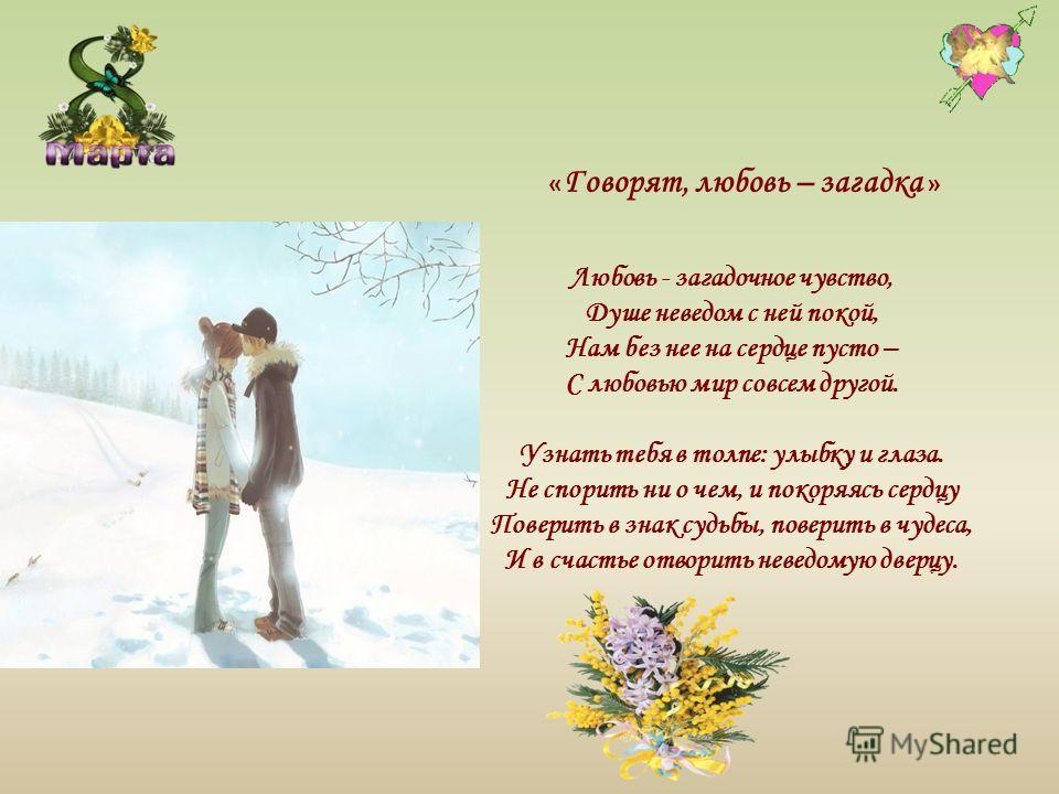 Любовь - загадочное чувство, Душе неведом с ней покой, Нам без нее на сердце пусто – С любовью мир совсем другой. Узнать тебя в толпе: улыбку и глаза. Не спорить ни о чем, и покоряясь сердцу Поверить в знак судьбы, поверить в чудеса, И в счастье отво