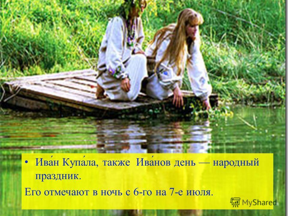 Ива́н Купа́ла, также Ива́нов день народный праздник. Его отмечают в ночь с 6-го на 7-е июля.