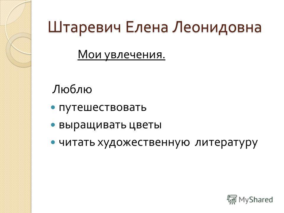 Штаревич Елена Леонидовна Мои увлечения. Люблю путешествовать выращивать цветы читать художественную литературу