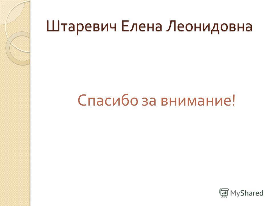 Штаревич Елена Леонидовна Спасибо за внимание !
