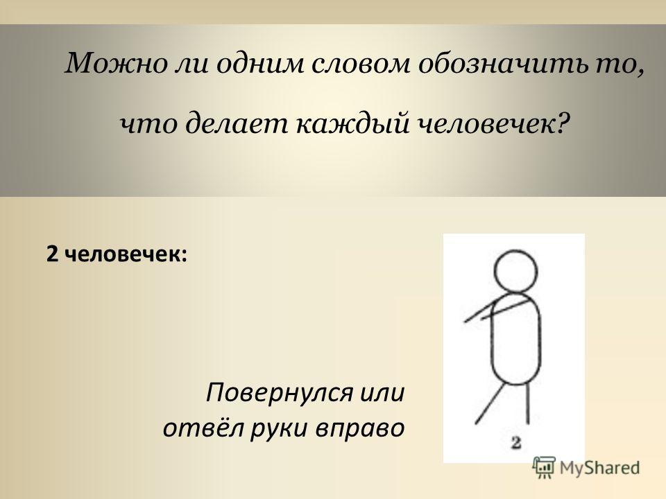Можно ли одним словом обозначить то, что делает каждый человечек? 2 человечек: Повернулся или отвёл руки вправо