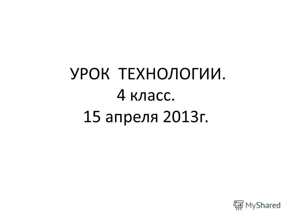 УРОК ТЕХНОЛОГИИ. 4 класс. 15 апреля 2013 г.
