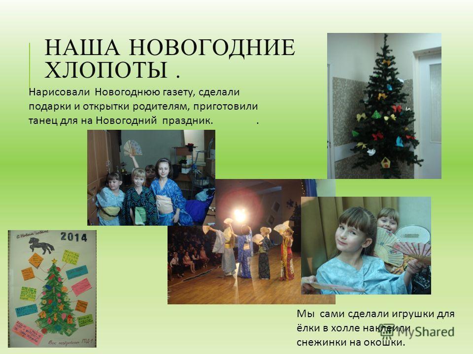 НАША НОВОГОДНИЕ ХЛОПОТЫ. Мы сами сделали игрушки для ёлки в холле наклеили снежинки на окошки. Нарисовали Новогоднюю газету, сделали подарки и открытки родителям, приготовили танец для на Новогодний праздник..