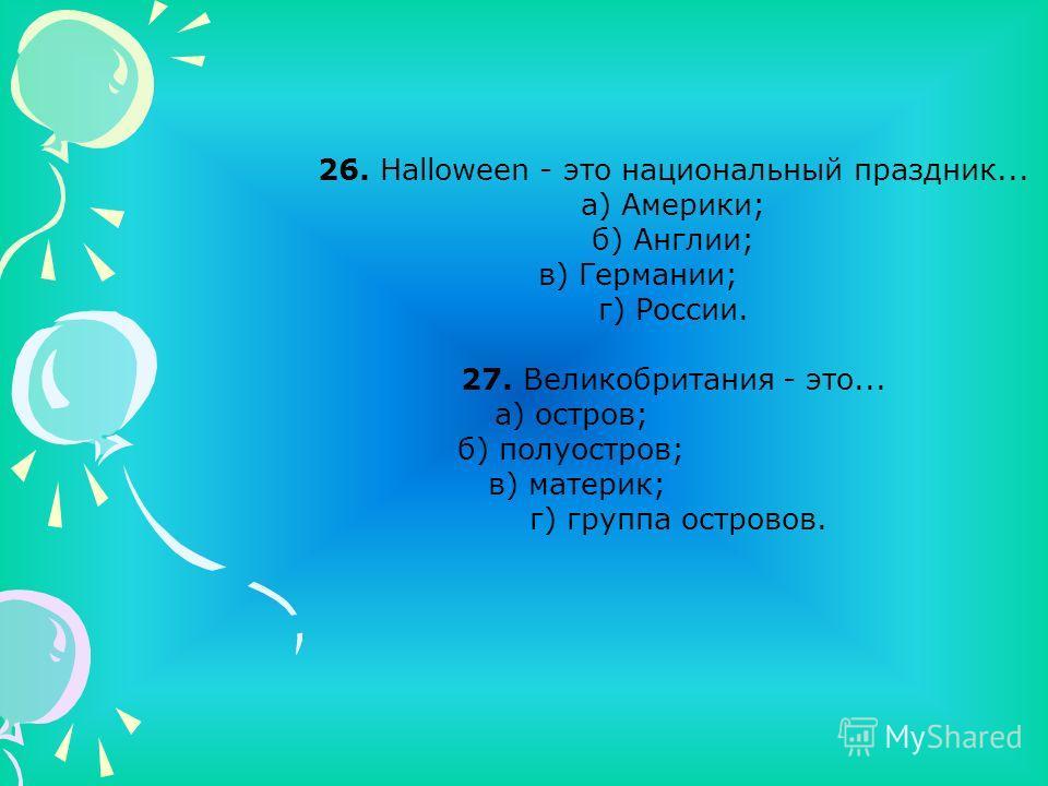 26. Halloween - это национальный праздник... а) Америки; б) Англии; в) Германии; г) России. 27. Великобритания - это... а) остров; б) полуостров; в) материк; г) группа островов.