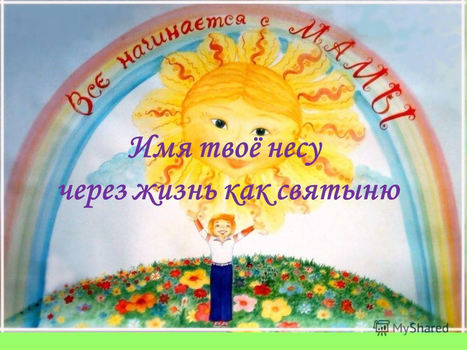 Имя твоё несу через жизнь как святыню