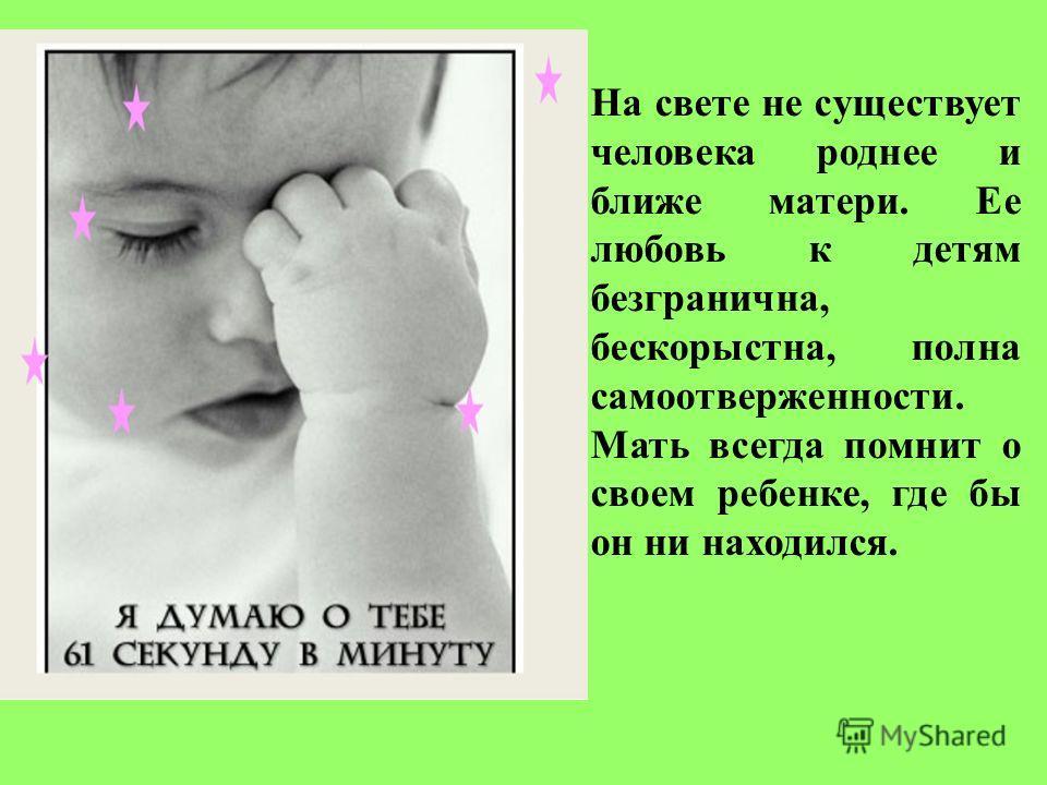 На свете не существует человека роднее и ближе матери. Ее любовь к детям безгранична, бескорыстна, полна самоотверженности. Мать всегда помнит о своем ребенке, где бы он ни находился.