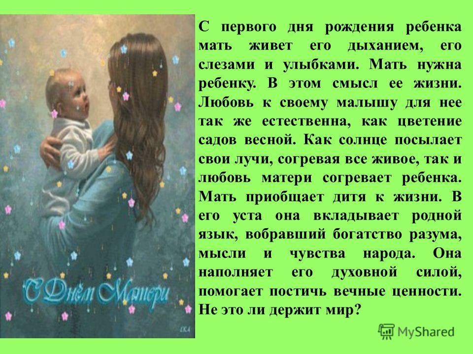 С первого дня рождения ребенка мать живет его дыханием, его слезами и улыбками. Мать нужна ребенку. В этом смысл ее жизни. Любовь к своему малышу для нее так же естественна, как цветение садов весной. Как солнце посылает свои лучи, согревая все живое