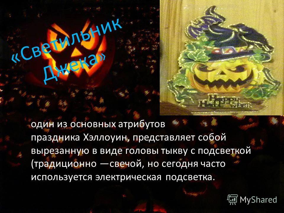 «Светильник Джека » один из основных атрибутов праздника Хэллоуин, представляет собой вырезанную в виде головы тыкву с подсветкой (традиционно свечой, но сегодня часто используется электрическая подсветка.