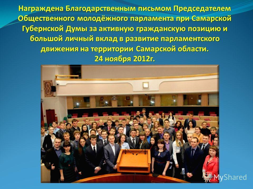 Награждена Благодарственным письмом Председателем Общественного молодёжного парламента при Самарской Губернской Думы за активную гражданскую позицию и большой личный вклад в развитие парламентского движения на территории Самарской области. 24 ноября