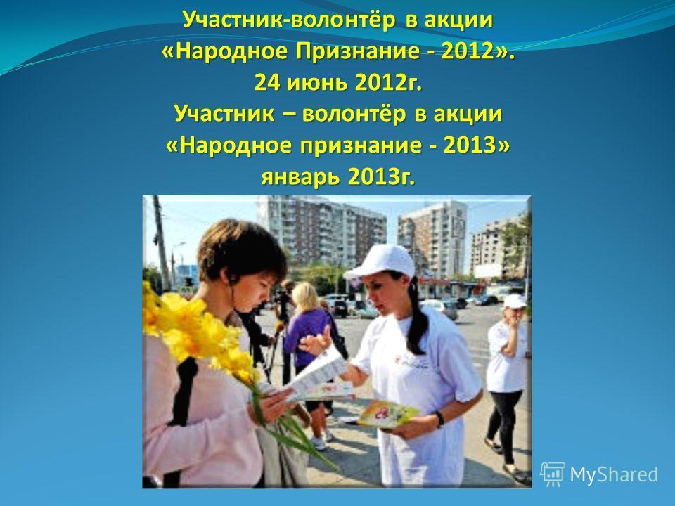Участник-волонтёр в акции «Народное Признание - 2012». 24 июнь 2012 г. Участник – волонтёр в акции «Народное признание - 2013» январь 2013 г.
