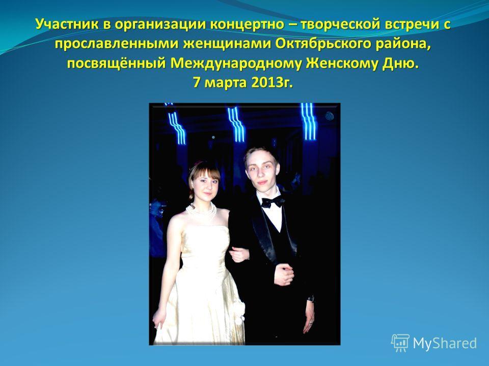 Участник в организации концертно – творческой встречи с прославленными женщинами Октябрьского района, посвящённый Международному Женскому Дню. 7 марта 2013 г.
