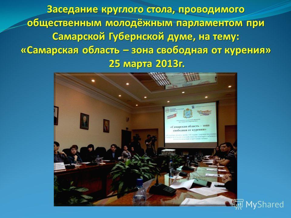 Заседание круглого стола, проводимого общественным молодёжным парламентом при Самарской Губернской думе, на тему: «Самарская область – зона свободная от курения» 25 марта 2013 г.