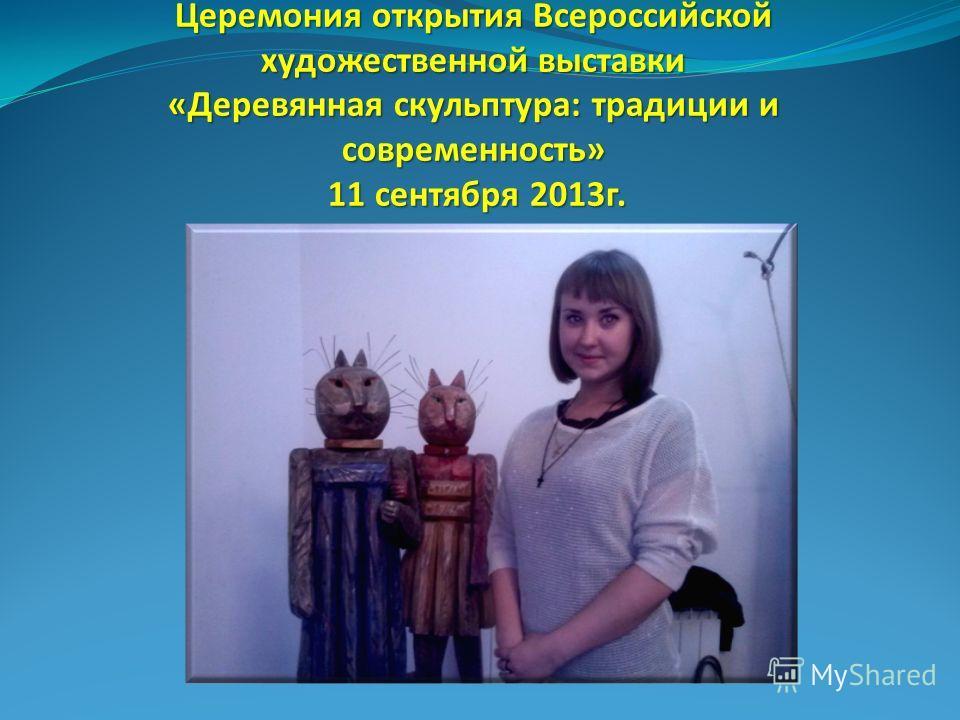 Церемония открытия Всероссийской художественной выставки «Деревянная скульптура: традиции и современность» 11 сентября 2013 г.