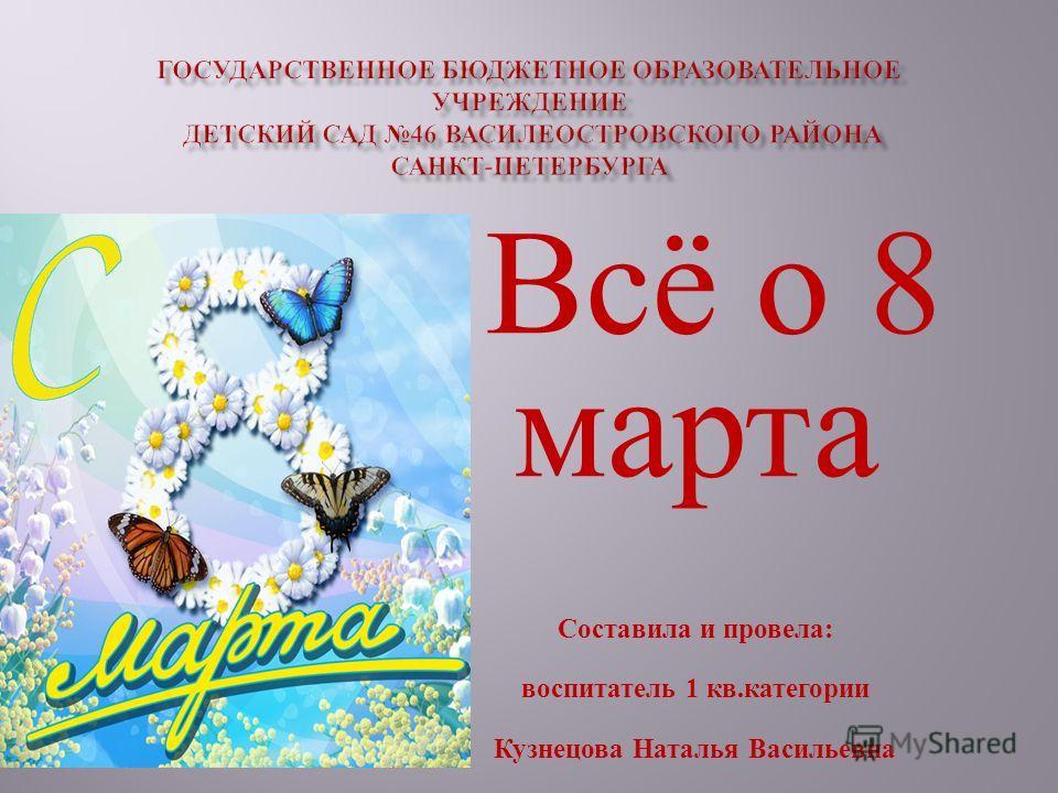Всё о 8 марта Составила и провела: воспитатель 1 кв.категории Кузнецова Наталья Васильевна