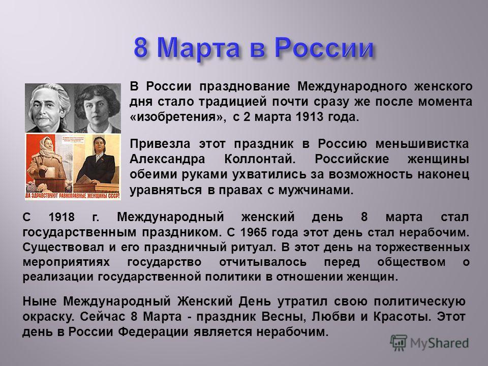 С 1918 г. Международный женский день 8 марта стал государственным праздником. С 1965 года этот день стал нерабочим. Существовал и его праздничный ритуал. В этот день на торжественных мероприятиях государство отчитывалось перед обществом о реализации