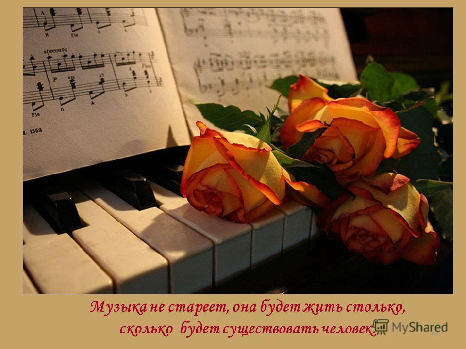 20 Музыка не стареет, она будет жить столько, сколько будет существовать человек.