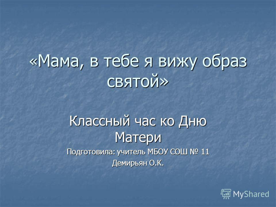 « Мама, в тебе я вижу образ святой» Классный час ко Дню Матери Подготовила: учитель МБОУ СОШ 11 Демирьян О.К.
