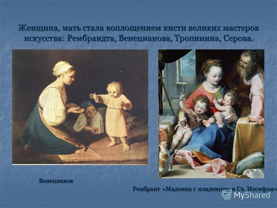 Женщина, мать стала воплощением кисти великих мастеров искусства: Рембрандта, Венецианова, Тропинина, Серова. Венецианов Рембрант «Мадонна с младенцем и Св. Иосифом» Рембрант «Мадонна с младенцем и Св. Иосифом»