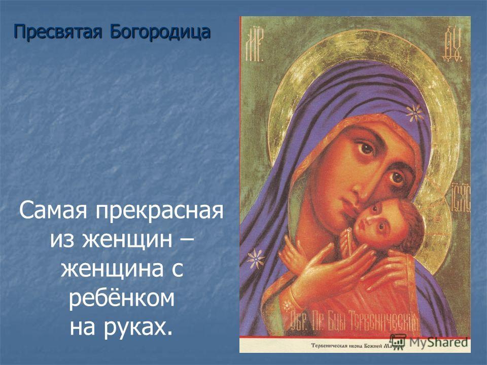 Самая прекрасная из женщин – женщина c ребёнком на руках. Пресвятая Богородица