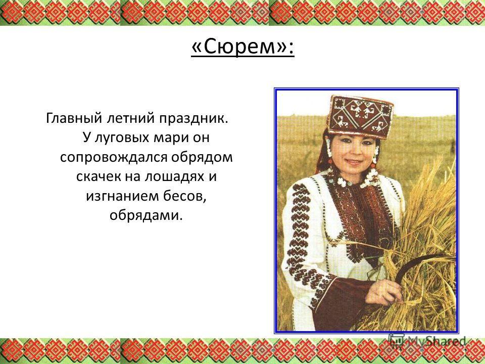 «Сюрем»: Главный летний праздник. У луговых мари он сопровождался обрядом скачек на лошадях и изгнанием бесов, обрядами.