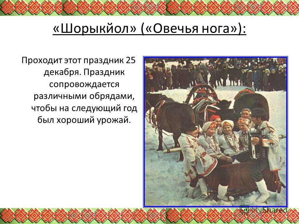«Шорыкйол» («Овечья нога»): Проходит этот праздник 25 декабря. Праздник сопровождается различными обрядами, чтобы на следующий год был хороший урожай.