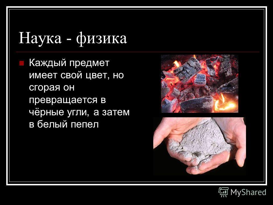 Наука - физика Каждый предмет имеет свой цвет, но сгорая он превращается в чёрные угли, а затем в белый пепел