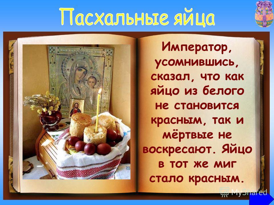 Обычай дарить яйца в Воскресение Христово ведёт начало от Марии Магдалины, которая после вознесения Господа пришла в Рим для проповедования Евангелия. Представ перед императором Тиверием, она подала ему яйцо со словами: «Христос воскрес!». Император,