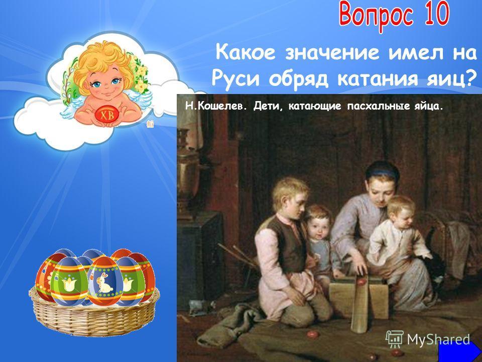 Какое значение имел на Руси обряд катания яиц? наделить землю плодородием придать себе здоровья разбогатеть развить меткость Н.Кошелев. Дети, катающие пасхальные яйца.