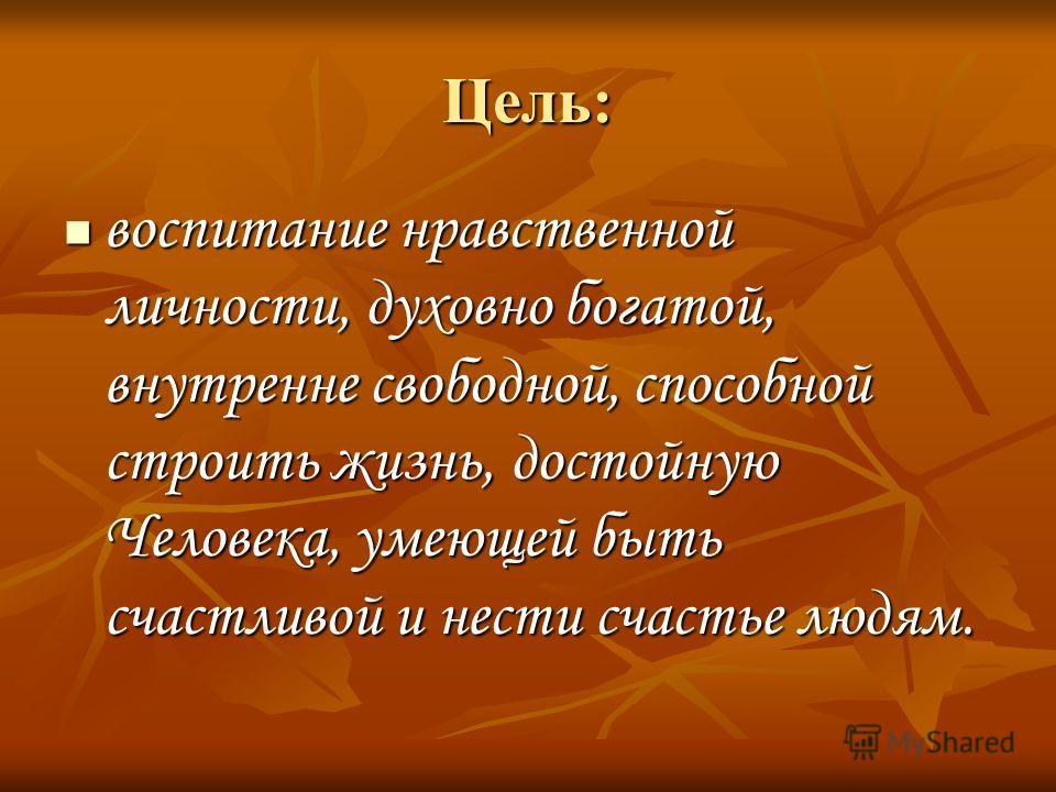 Цель: воспитание нравственной личности, духовно богатой, внутренне свободной, способной строить жизнь, достойную Человека, умеющей быть счастливой и нести счастье людям. воспитание нравственной личности, духовно богатой, внутренне свободной, способно