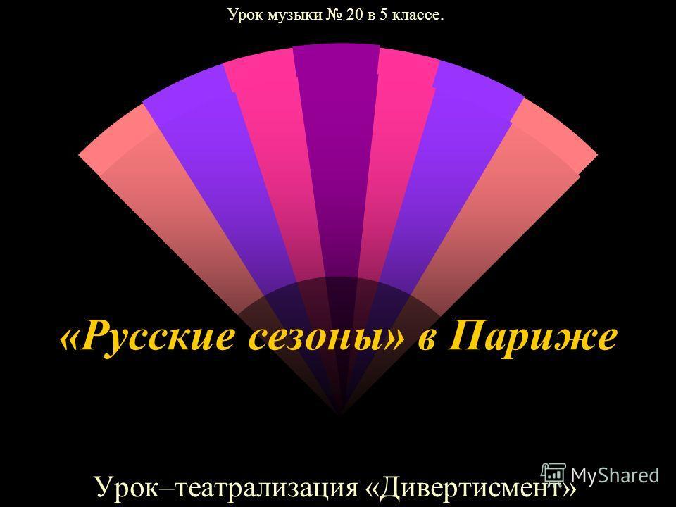 «Русские сезоны» в Париже Урок–театрализация «Дивертисмент» Урок музыки 20 в 5 классе.