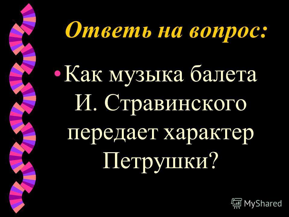 Ответь на вопрос: Как музыка балета И. Стравинского передает характер Петрушки?