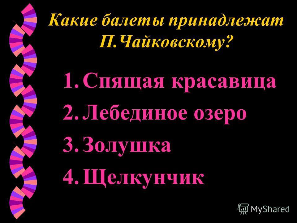 Какие балеты принадлежат П.Чайковскому? 1. Спящая красавица 2. Лебединое озеро 3. Золушка 4.Щелкунчик