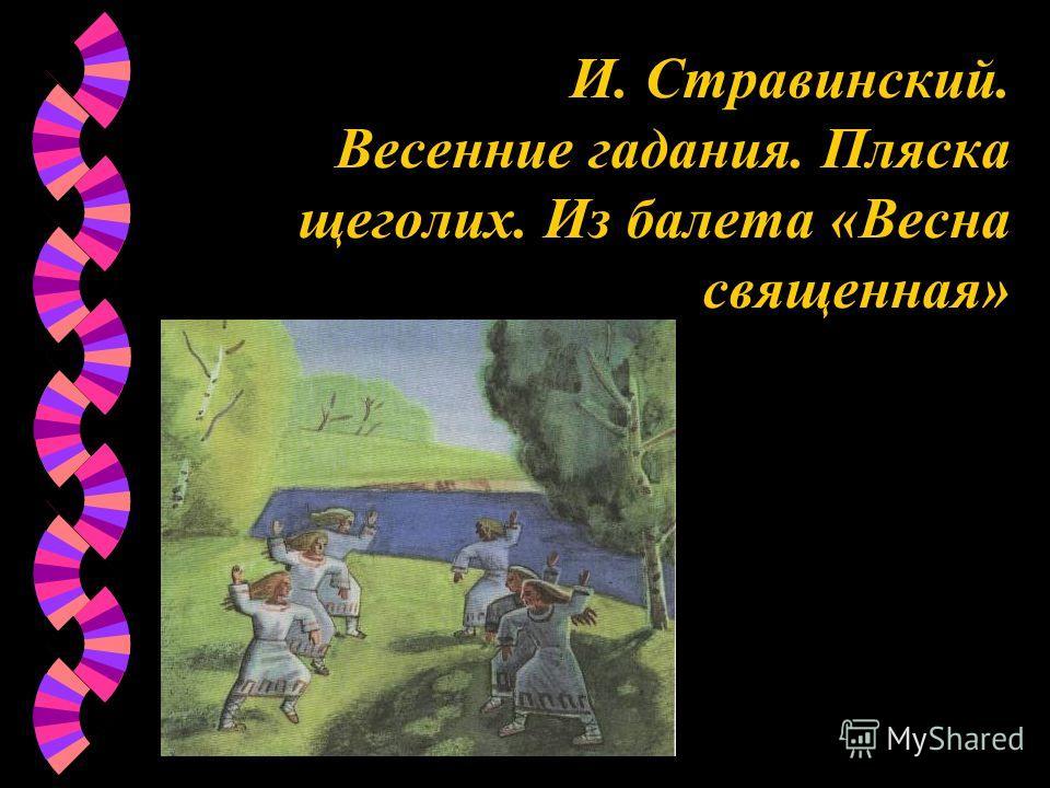И. Стравинский. Весенние гадания. Пляска щеголих. Из балета «Весна священная»