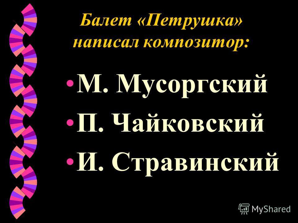 Балет «Петрушка» написал композитор: М. Мусоргский П. Чайковский И. Стравинский