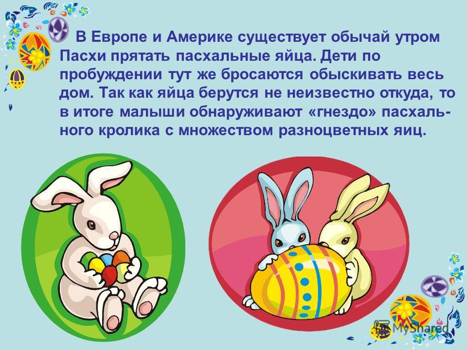 В Европе и Америке существует обычай утром Пасхи прятать пасхальные яйца. Дети по пробуждении тут же бросаются обыскивать весь дом. Так как яйца берутся не неизвестно откуда, то в итоге малыши обнаруживают «гнездо» пасхаль- ного кролика с множеством