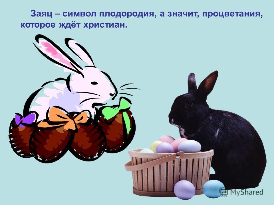 Заяц – символ плодородия, а значит, процветания, которое ждёт христиан. Заяц – символ плодородия, а значит, процветания, которое ждёт христиан.