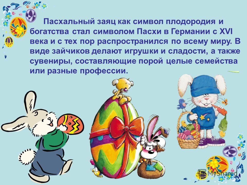 Пасхальный заяц как символ плодородия и богатства стал символом Пасхи в Германии с XVI века и с тех пор распространился по всему миру. В виде зайчиков делают игрушки и сладости, а также сувениры, составляющие порой целые семейства или разные професси