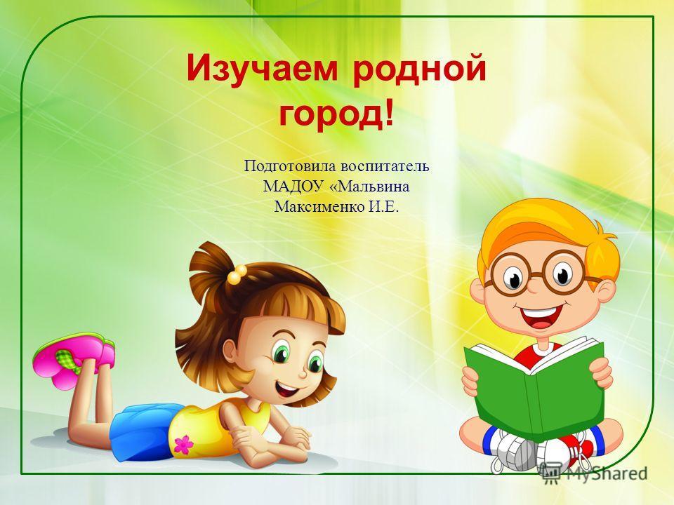 Изучаем родной город! Подготовила воспитатель МАДОУ «Мальвина Максименко И.Е.