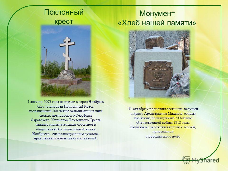 Поклонный крест Монумент «Хлеб нашей памяти» 1 августа 2003 года на въезде в город Ноябрьск был установлен Поклонный Крест, посвященный 100-летию канонизации в лике святых преподобного Серафима Саровского. Установка Поклонного Креста явилась знаменат