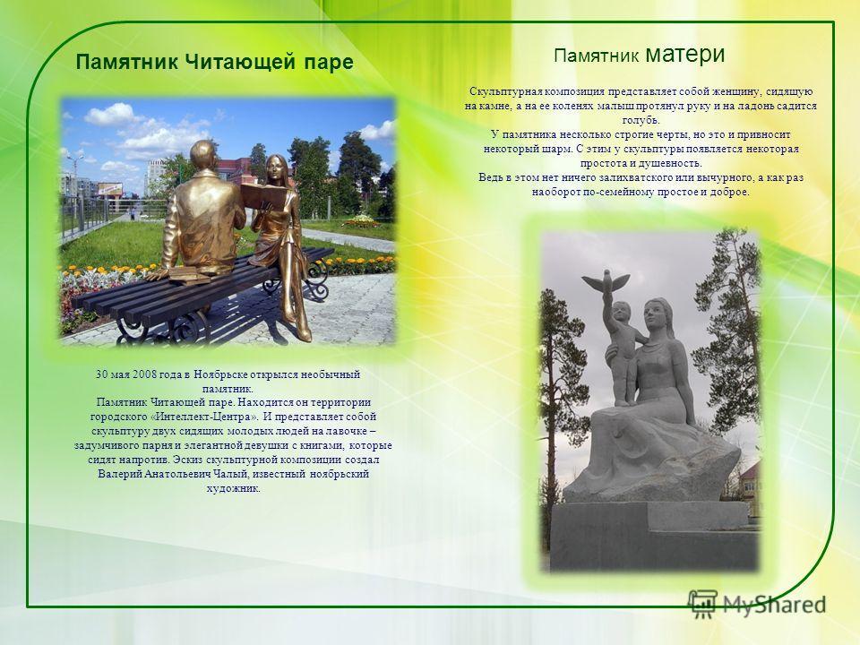 Памятник Читающей паре 30 мая 2008 года в Ноябрьске открылся необычный памятник. Памятник Читающей паре. Находится он территории городского «Интеллект-Центра». И представляет собой скульптуру двух сидящих молодых людей на лавочке – задумчивого парня