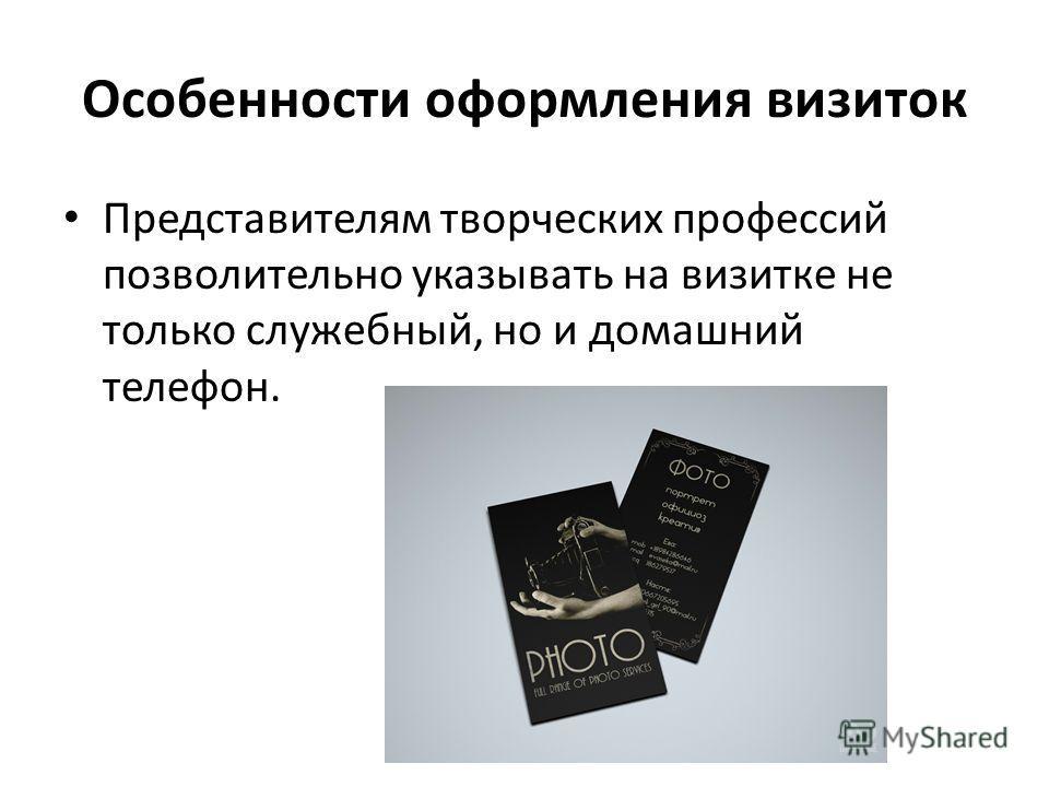 Особенности оформления визиток Представителям творческих профессий позволительно указывать на визитке не только служебный, но и домашний телефон.